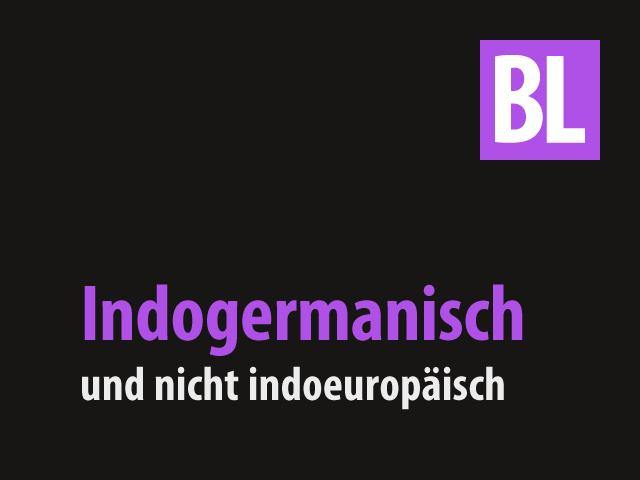 Indogermanisch und nicht indoeuropäisch